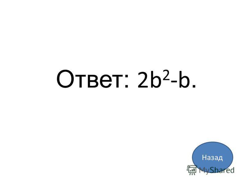 Назад Ответ: 2b 2 -b.