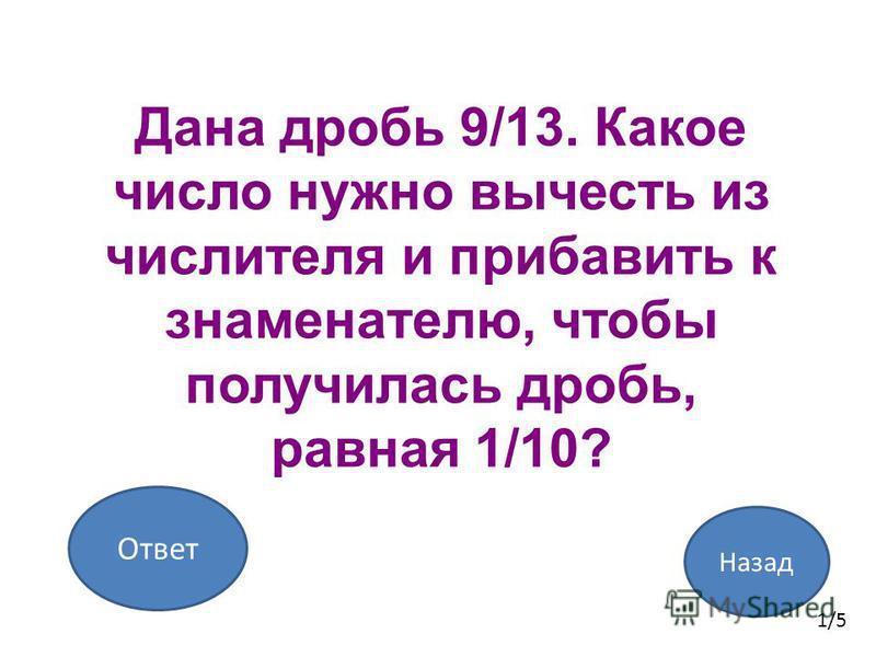 Назад Ответ 1/5 Дана дробь 9/13. Какое число нужно вычесть из числителя и прибавить к знаменателю, чтобы получилась дробь, равная 1/10?