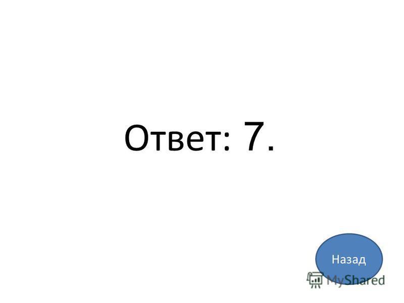 Назад Ответ: 7.