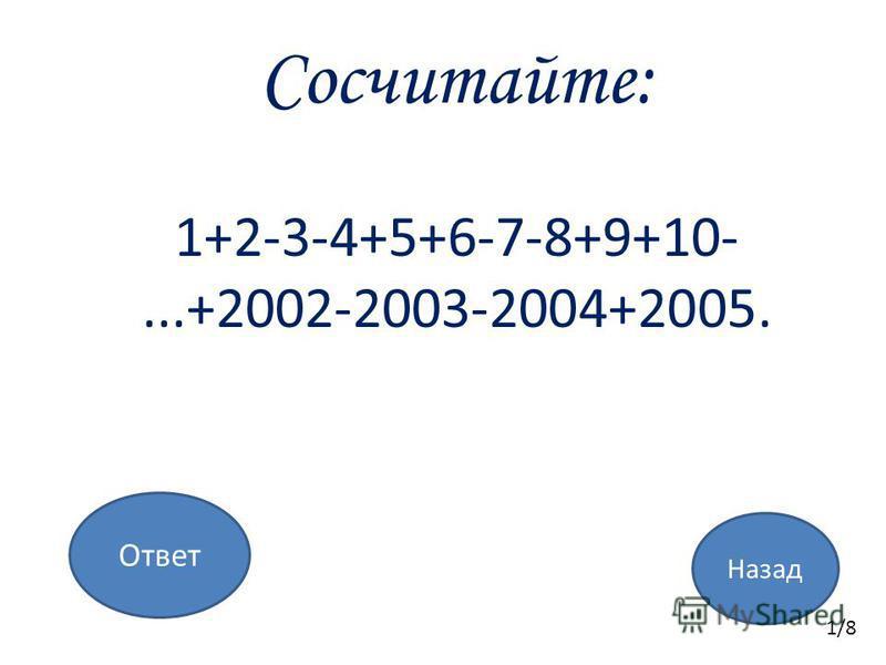 Назад Ответ Сосчитайте: 1+2-3-4+5+6-7-8+9+10-...+2002-2003-2004+2005. 1/8