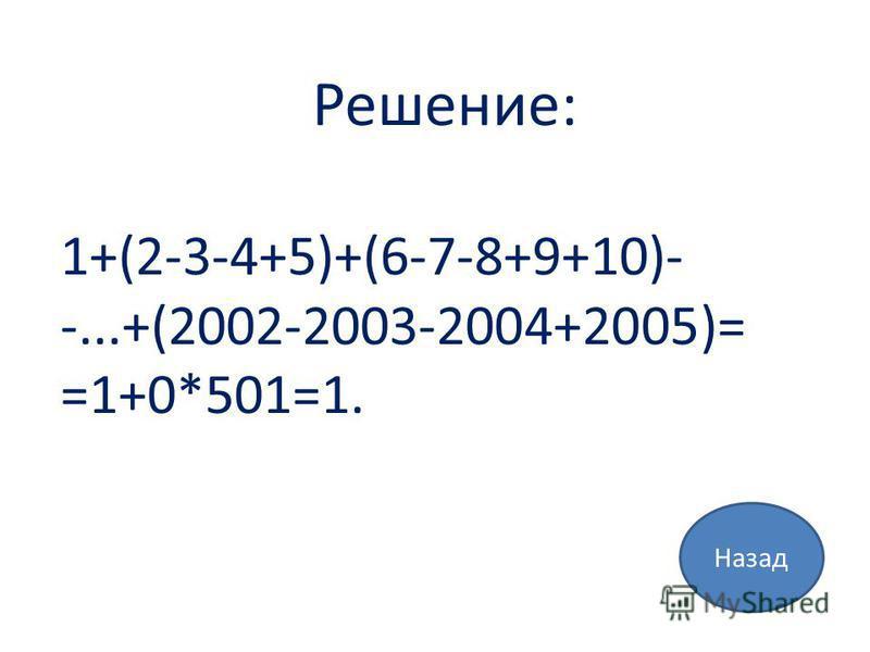 Назад Решение: 1+(2-3-4+5)+(6-7-8+9+10)- -...+(2002-2003-2004+2005)= =1+0*501=1.