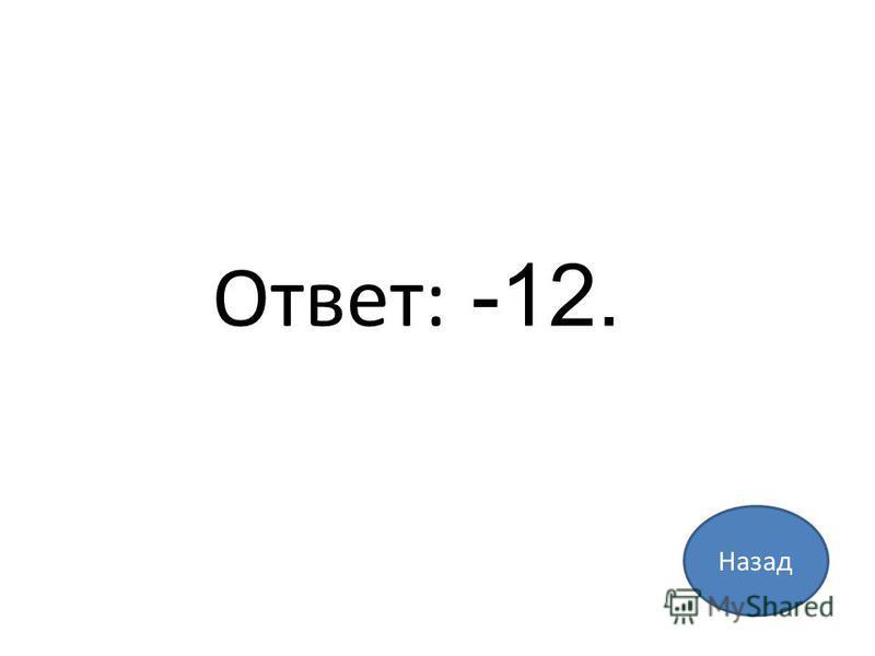 Назад Ответ: -12.