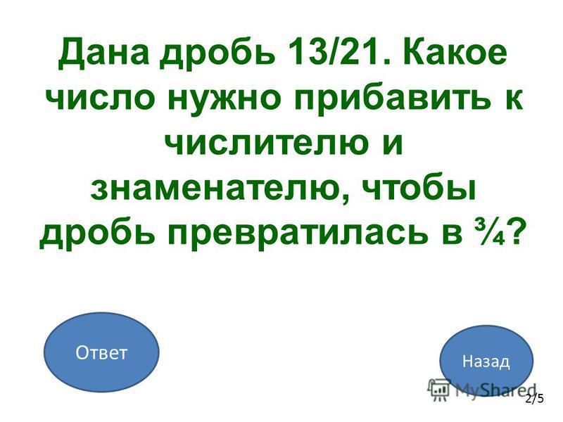 Назад Ответ 2/5 Дана дробь 13/21. Какое число нужно прибавить к числителю и знаменателю, чтобы дробь превратилась в ¾?
