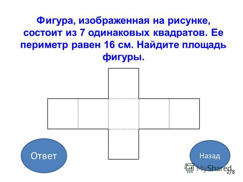 Ответ Назад 2/8 Фигура, изображенная на рисунке, состоит из 7 одинаковых квадратов. Ее периметр равен 16 см. Найдите площадь фигуры.