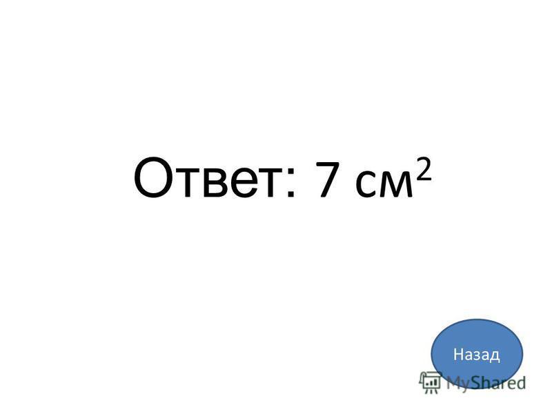 Ответ: 7 см 2 Назад