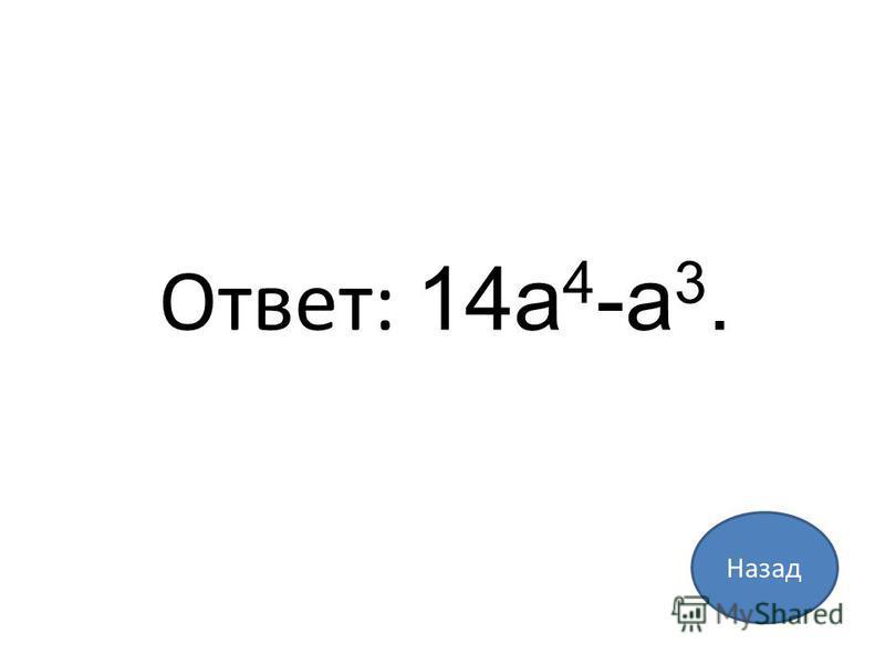 Назад Ответ: 14a 4 -a 3.