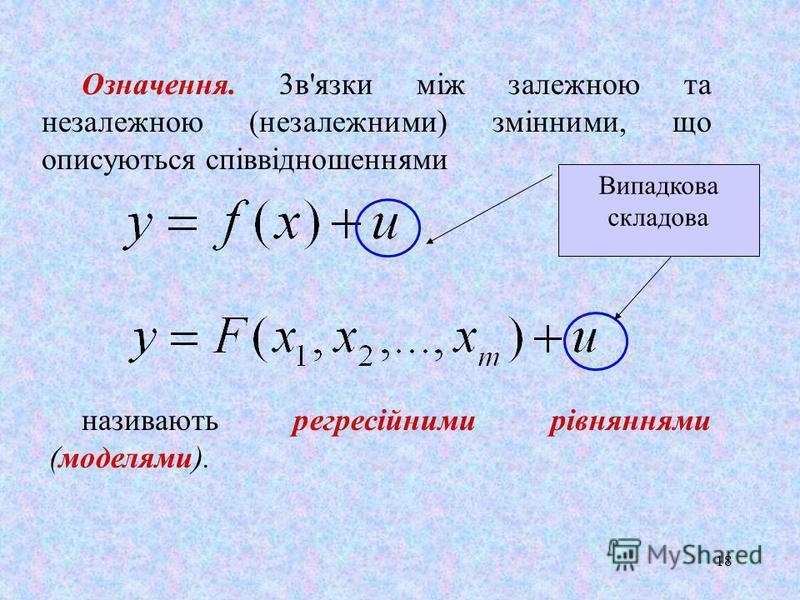 18 Означення. 3в'язки між залежною та незалежною (незалежними) змінними, що описуються співвідношеннями називають регресійними рівняннями (моделями). Випадкова складова