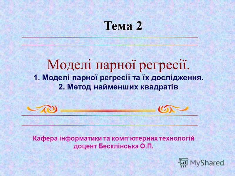 1 Моделі парної регресії. 1. Моделі парної регресії та їх дослідження. 2. Метод найменших квадратів Кафера інформатики та компютерних технологій доцент Бесклінська О.П. Тема 2