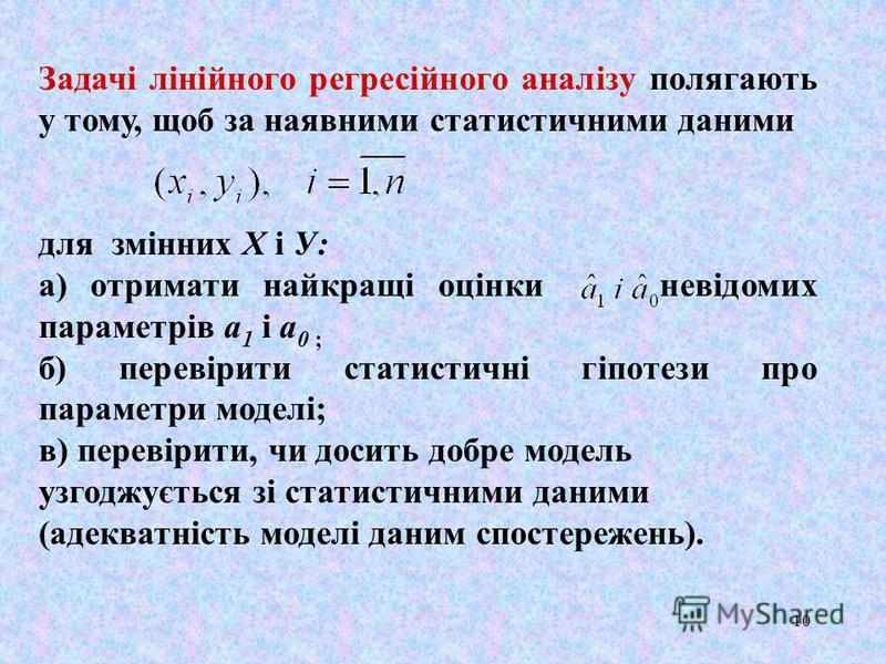 10 Задачі лінійного регресiйного аналізу полягають у тому, щоб за наявними статистичними даними для змінних Х i У: а) отримати найкращі оцінки невідомих параметрів а 1 i а 0 ; б) перевірити статистичні гіпотези про параметри моделі; в) перевірити, чи