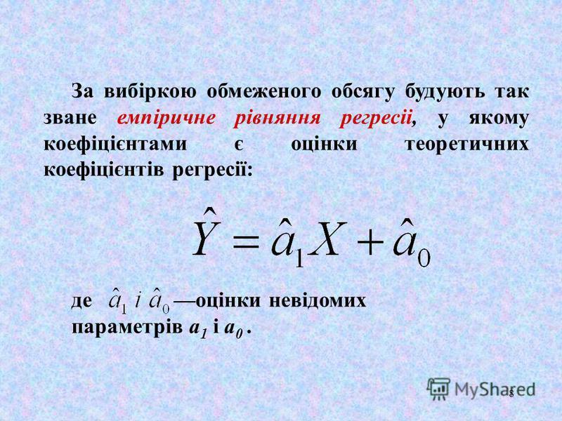 8 За вибiркою обмеженого обсягу будують так зване емпіричне рівняння peгpecii, у якому коефіцієнтами є оцінки теоретичних коефiцiєнтiв регресії: де оцінки невідомих параметрів а 1 i а 0.