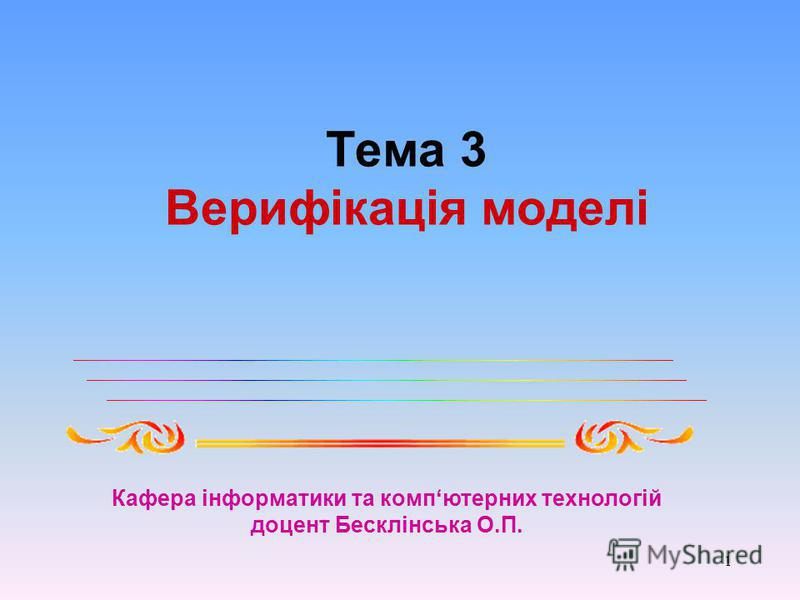 1 Тема 3 Верифікація моделі Кафера інформатики та компютерних технологій доцент Бесклінська О.П.