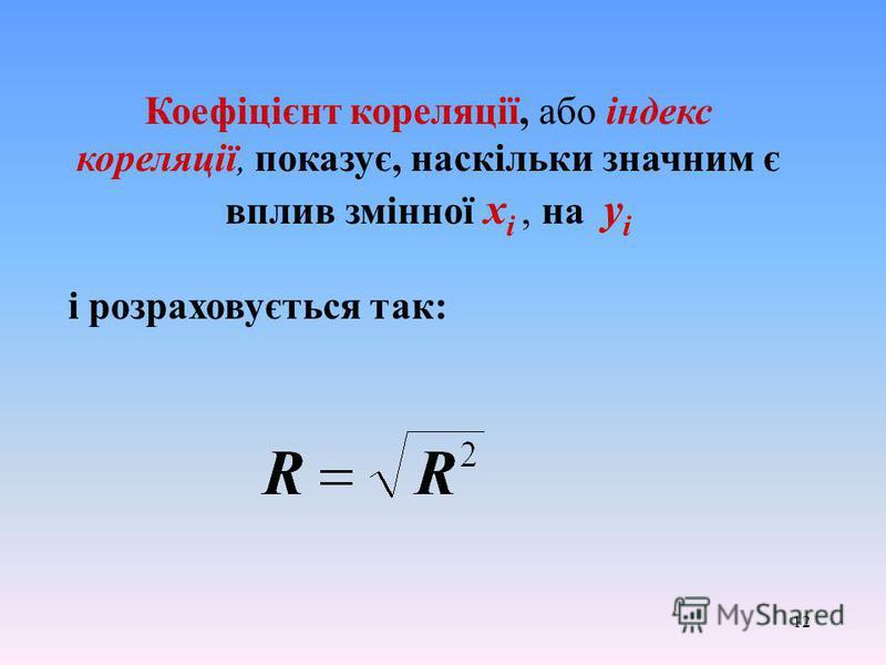 12 Коефіцієнт кореляції, або індекс кореляції, показує, наскільки значним є вплив змінної х i, на y i і розраховується так: