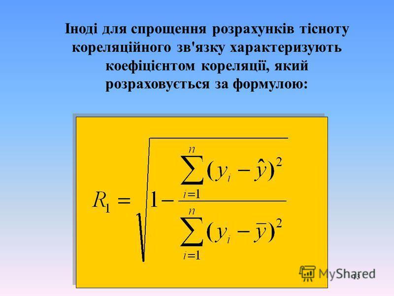 13 Іноді для спрощення розрахунків тісноту кореляційного зв'язку характеризують коефіцієнтом кореляції, який розраховується за формулою: