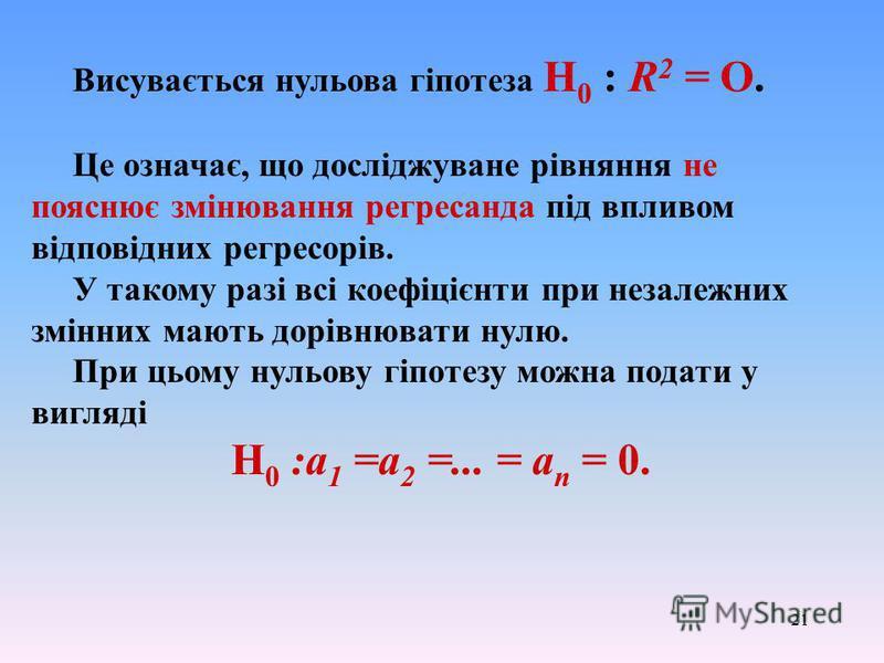 21 Висувається нульова гіпотеза Н 0 : R 2 = О. Це означає, що досліджуване рівняння не пояснює змінювання регресанда під впливом відповідних регресорів. У такому разі всі коефіцієнти при незалежних змінних мають дорівнювати нулю. При цьому нульову гі