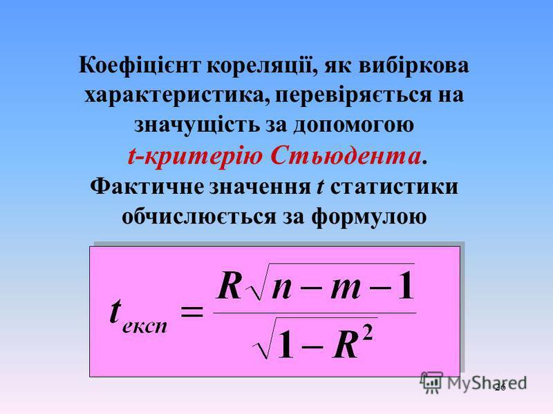 26 Коефіцієнт кореляції, як вибіркова характеристика, перевіряється на значущість за допомогою t-критерію Стьюдента. Фактичне значення t статистики обчислюється за формулою