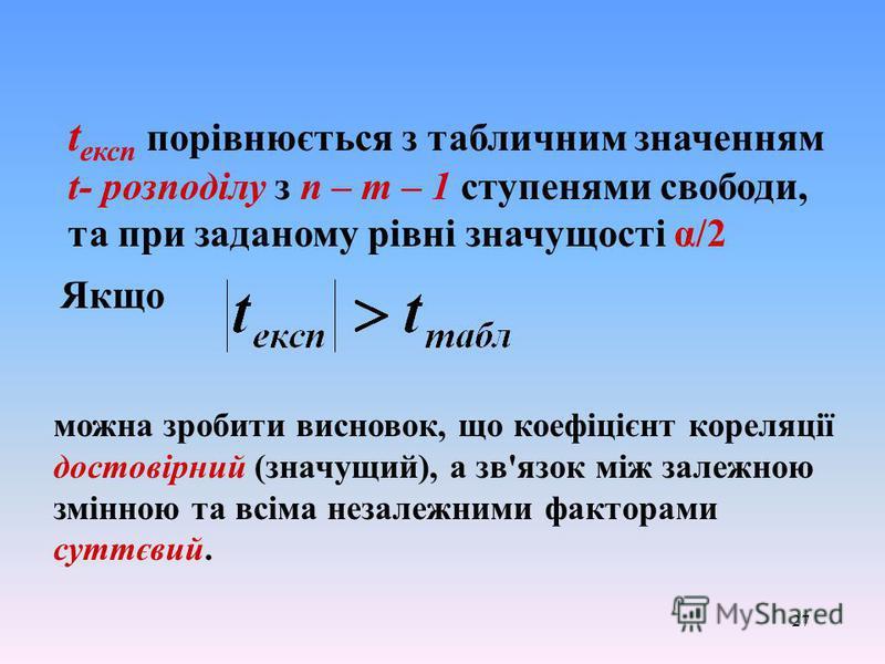 27 t експ порівнюється з табличним значенням t- розподілу з п – т – 1 ступенями свободи, та при заданому рівні значущості α/2 Якщо можна зробити висновок, що коефіцієнт кореляції достовірний (значущий), а зв'язок між залежною змінною та всіма незалеж