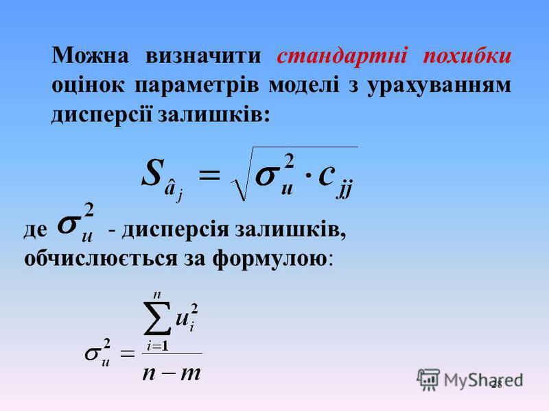 28 Можна визначити стандартні похибки оцінок параметрів моделі з урахуванням дисперсії залишків: де - дисперсія залишків, обчислюється за формулою: