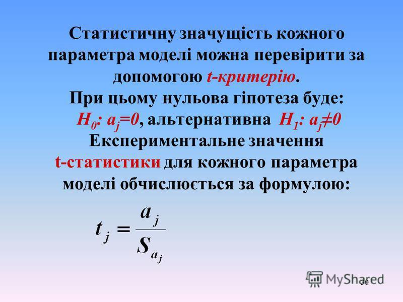 30 Статистичну значущість кожного параметра моделі можна перевірити за допомогою t-критерію. При цьому нульова гіпотеза буде: Н 0 : a j =0, альтернативна H 1 : a j 0 Експериментальне значення t-статистики для кожного параметра моделі обчислюється за