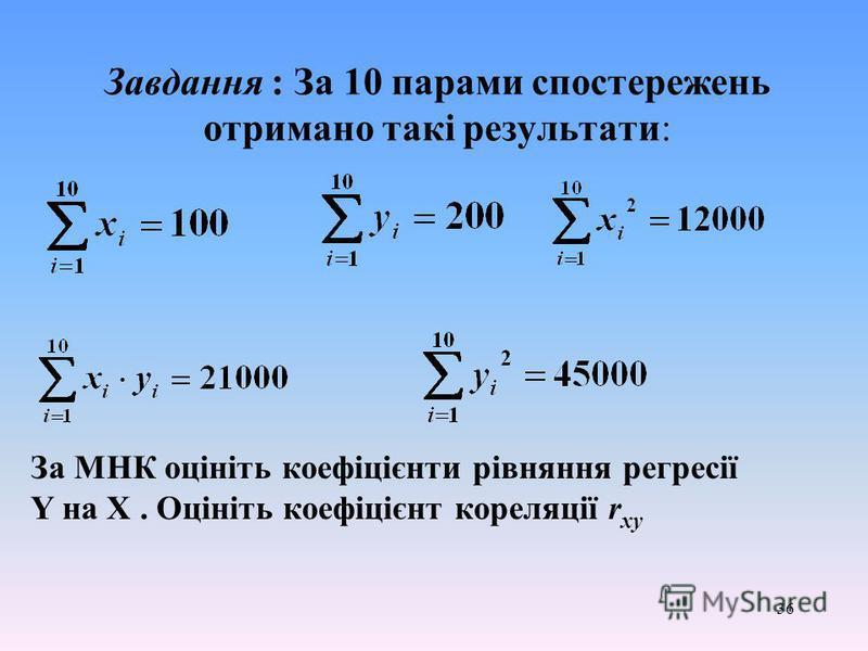36 Завдання : За 10 парами спостережень отримано такі результати: За МНК оцініть коефіцієнти рівняння регресії Y на X. Оцініть коефіцієнт кореляції r xy