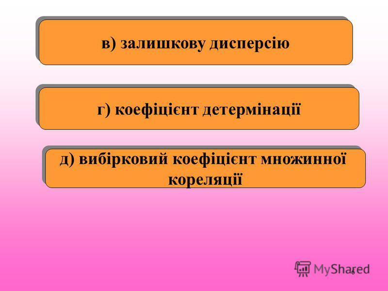 6 в) залишкову дисперсію г) коефіцієнт детермінації д) вибірковий коефіцієнт множинної кореляції д) вибірковий коефіцієнт множинної кореляції
