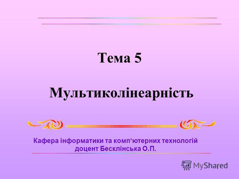 1 Тема 5 Мультиколінеарність Кафера інформатики та компютерних технологій доцент Бесклінська О.П.