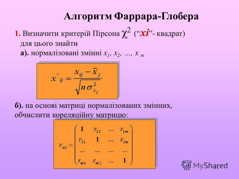 11 Алгоритм Фаррара-Глобера 1. Визначити критерій Пірсона χ 2 ( хі- квадрат) для цього знайти а). нормалізовані змінні х 1, х 2, …, х m б). на основі матриці нормалізованих змінних, обчислити кореляційну матрицю: