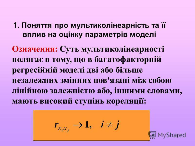 3 1. Поняття про мультиколінеарність та її вплив на оцінку параметрів моделі Означення: Суть мультиколінеарності полягає в тому, що в багатофакторній регресійній моделі дві або більше незалежних змінних пов'язані між собою лінійною залежністю або, ін