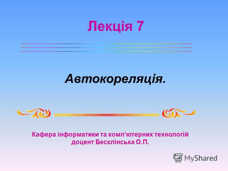 Лекція 7 Кафера інформатики та компютерних технологій доцент Бесклінська О.П. Автокореляція.