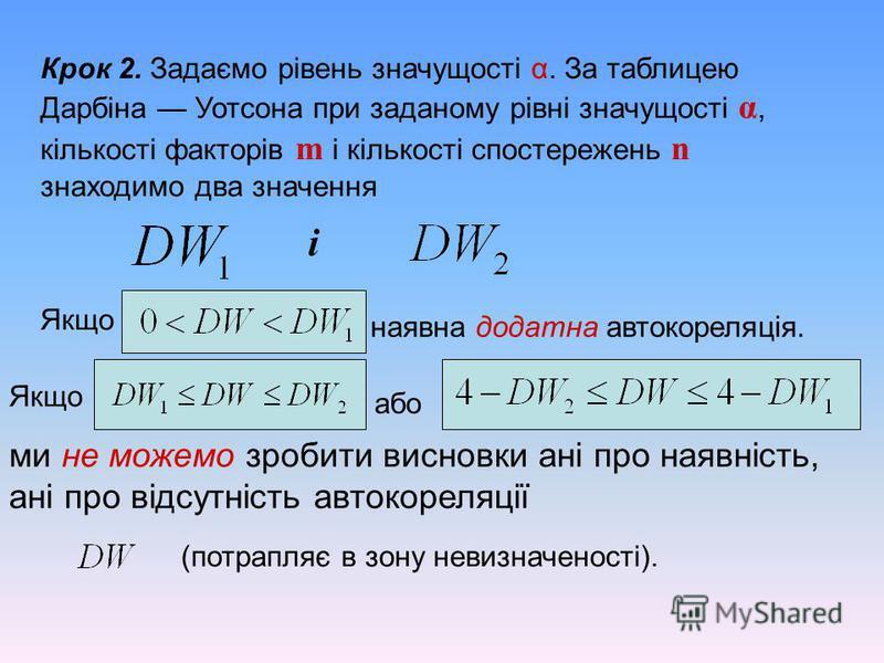 Крок 2. Задаємо рівень значущості α. За таблицею Дарбіна Уотсона при заданому рівні значущості α, кількості факторів m і кількості спостережень n знаходимо два значення і Якщо то наявна додатна автокореляція. Якщо або ми не можемо зробити висновки ан