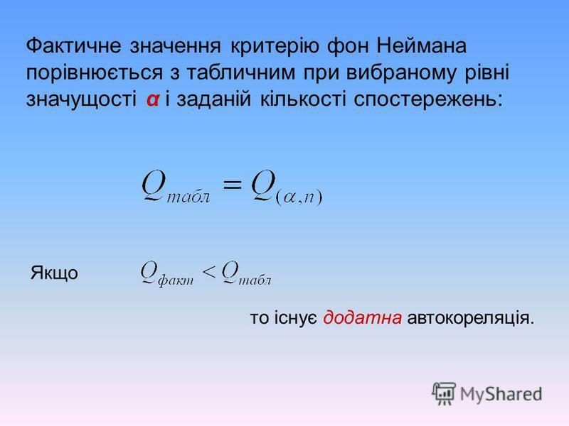 Фактичне значення критерію фон Неймана порівнюється з табличним при вибраному рівні значущості α і заданій кількості спостережень: Якщо то існує додатна автокореляція.