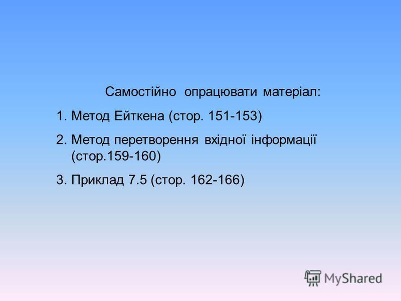 Самостійно опрацювати матеріал: 1.Метод Ейткена (стор. 151-153) 2.Метод перетворення вхідної інформації (стор.159-160) 3.Приклад 7.5 (стор. 162-166)