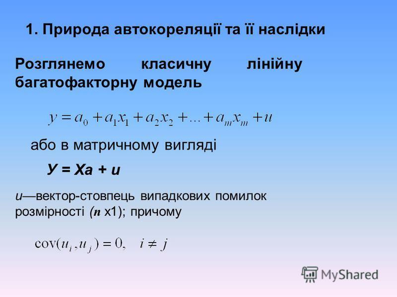 1. Природа автокореляції та її наслідки Розглянемо класичну лінійну багатофакторну модель або в матричному вигляді У = Ха + и ивектор-стовпець випадкових помилок розмірності ( п х1); причому