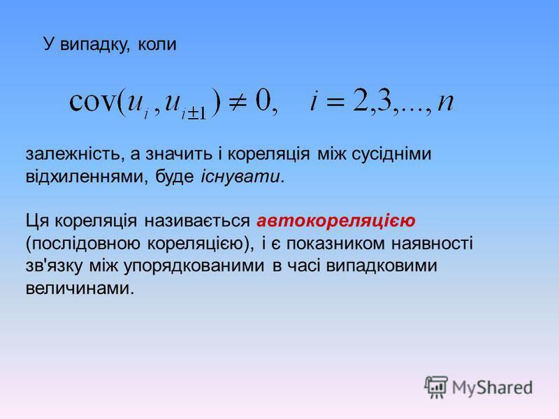 У випадку, коли залежність, а значить і кореляція між сусідніми відхиленнями, буде існувати. Ця кореляція називається автокореляцією (послідовною кореляцією), і є показником наявності зв'язку між упорядкованими в часі випадковими величинами.