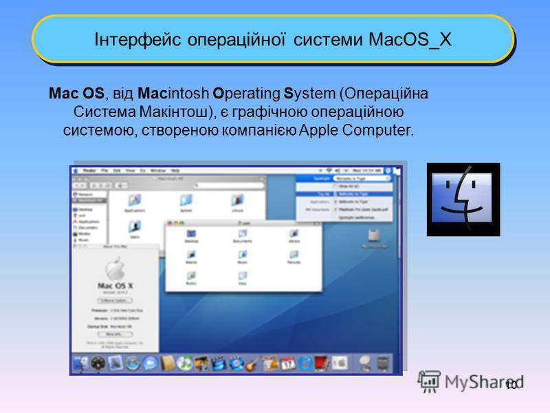 10 Інтерфейс операційної системи MacOS_X Mac OS, від Macintosh Operating System (Операційна Система Макінтош), є графічною операційною системою, створеною компанією Apple Computer.
