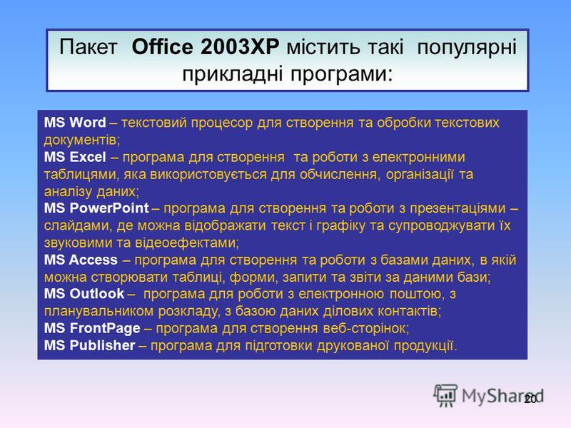 20 Пакет Office 2003ХР містить такі популярні прикладні програми: MS Word – текстовий процесор для створення та обробки текстових документів; MS Excel – програма для створення та роботи з електронними таблицями, яка використовується для обчислення, о