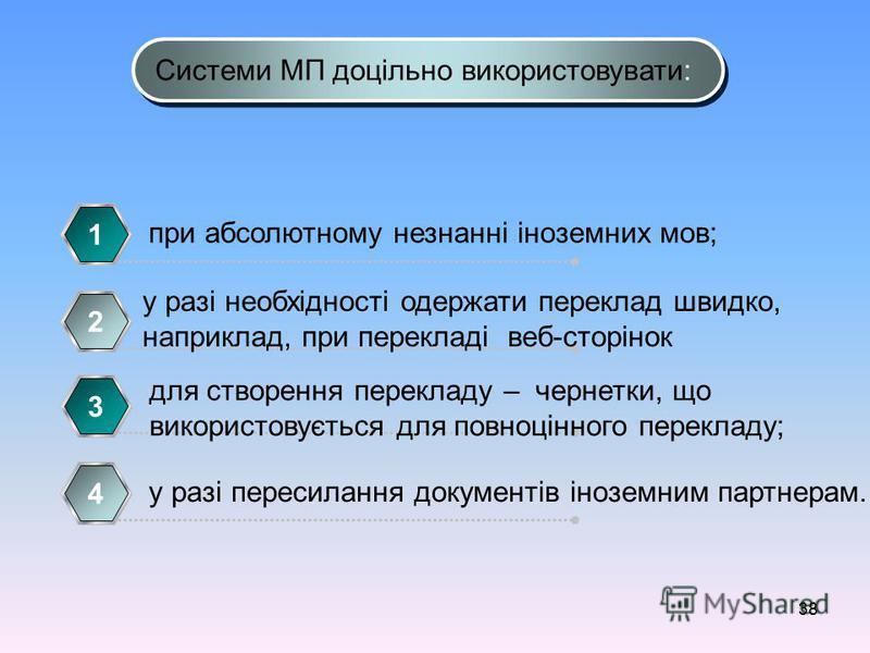 38 Системи МП доцільно використовувати: при абсолютному незнанні іноземних мов; 1 у разі необхідності одержати переклад швидко, наприклад, при перекладі веб-сторінок 2 для створення перекладу – чернетки, що використовується для повноцінного перекладу