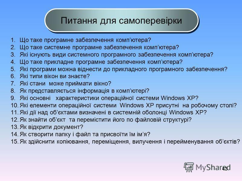 43 1.Що таке програмне забезпечення компютера? 2.Що таке системне програмне забезпечення компютера? 3.Які існують види системного програмного забезпечення компютера? 4.Що таке прикладне програмне забезпечення компютера? 5.Які програми можна віднести