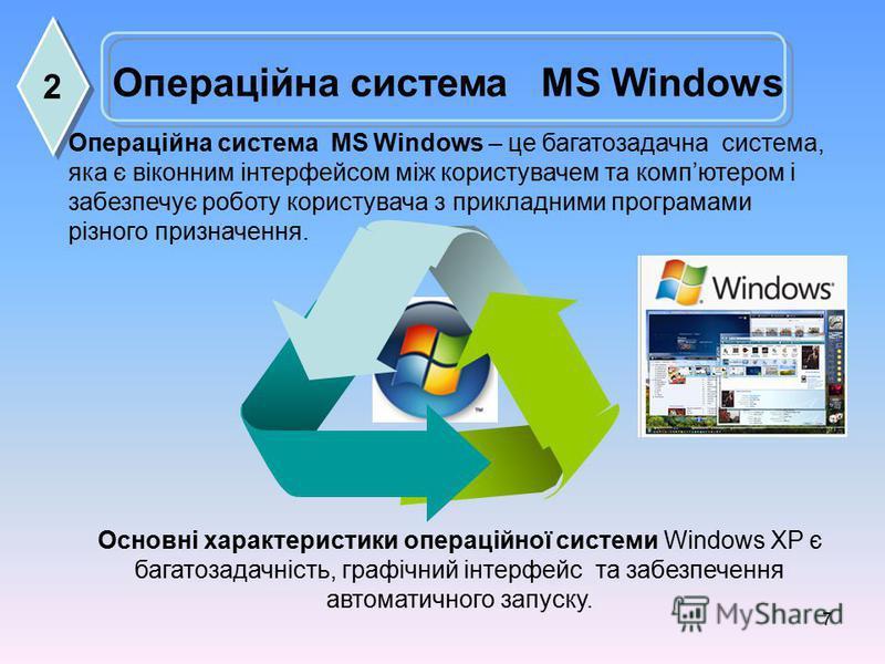 7 Операційна система MS Windows Основні характеристики операційної системи Windows ХР є багатозадачність, графічний інтерфейс та забезпечення автоматичного запуску. Операційна система MS Windows – це багатозадачна система, яка є віконним інтерфейсом