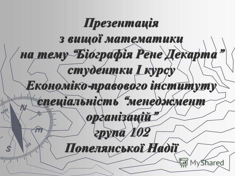 Презентація з вищої математики на тему Біографія Рене Декарта студентки І курсу Економіко - правового інституту спеціальність менеджмент організацій група 102 Попелянської Надії
