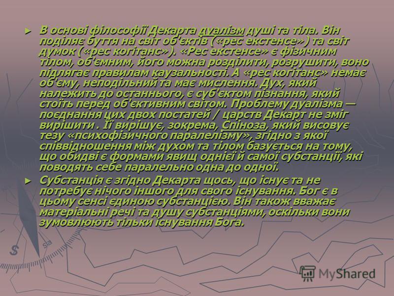 В основі філософії Декарта дуалізм душі та тіла. Він поділяє буття на світ об'єктів («рес екстенсе») та світ думок («рес когітанс»). «Рес екстенсе» є фізичним тілом, об'ємним, його можна розділити, розрушити, воно підлягає правилам каузальності. А «р