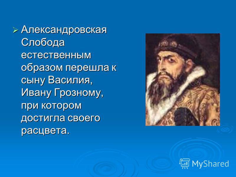 Александровская Слобода естественным образом перешла к сыну Василия, Ивану Грозному, при котором достигла своего расцвета.