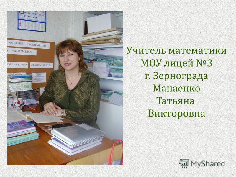 Учитель математики МОУ лицей 3 г. Зернограда Манаенко Татьяна Викторовна