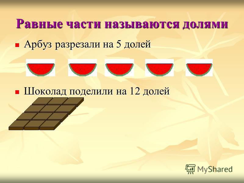 Равные части называются долями Арбуз разрезали на 5 долей Арбуз разрезали на 5 долей Шоколад поделили на 12 долей Шоколад поделили на 12 долей
