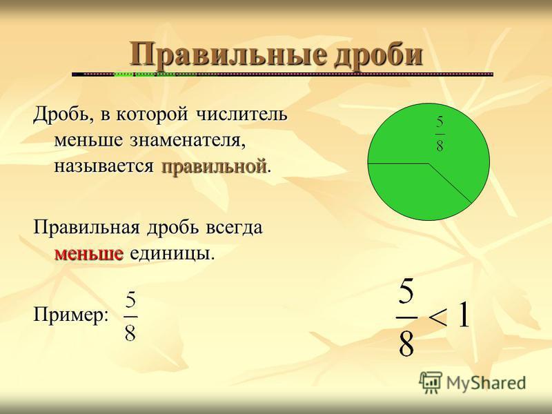 Правильные дроби Дробь, в которой числитель меньше знаменателя, называется правильной. Правильная дробь всегда меньше единицы. Пример: