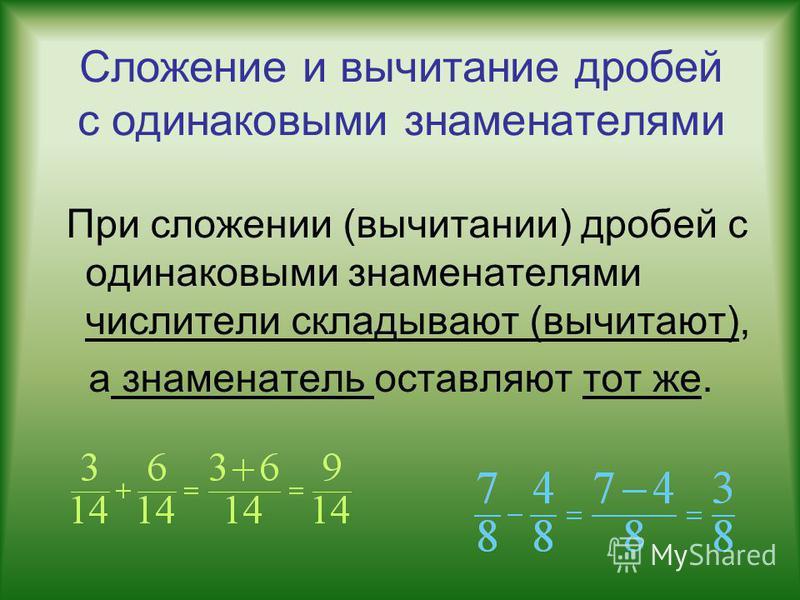 Сложение и вычитание дробей с одинаковыми знаменателями При сложении (вычитании) дробей с одинаковыми знаменателями числители складывают (вычитают), а знаменатель оставляют тот же.