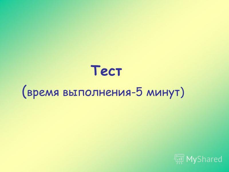 Тест ( время выполнения-5 минут)