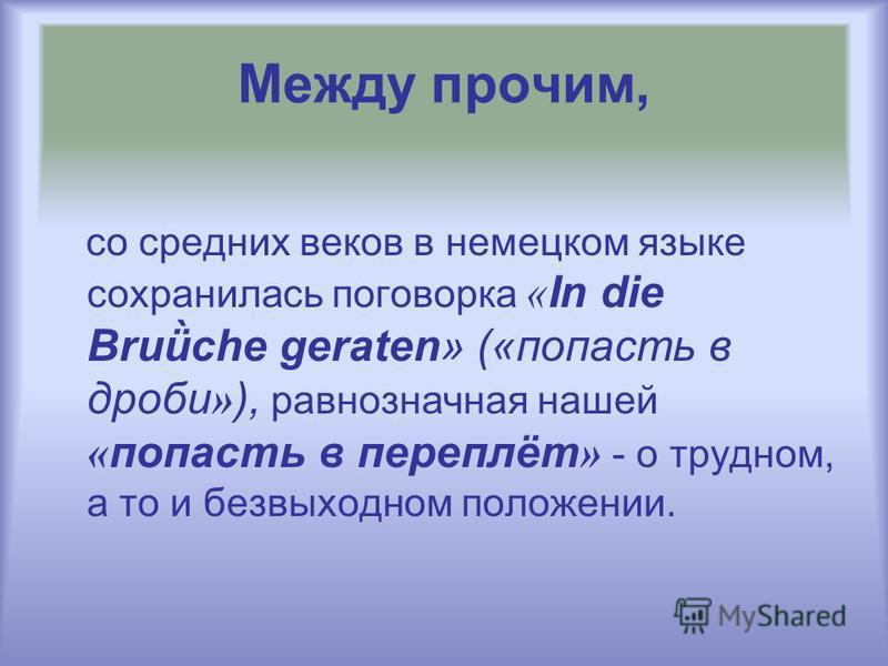 Между прочим, со средних веков в немецком языке сохранилась поговорка « In die Bruǜche geraten» («попасть в дроби » ), равнозначная нашей « попасть в переплёт » - о трудном, а то и безвыходном положении.