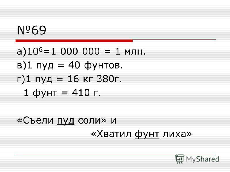 69 а)10 6 =1 000 000 = 1 млн. в)1 пуд = 40 фунтов. г)1 пуд = 16 кг 380 г. 1 фунт = 410 г. «Съели пуд соли» и «Хватил фунт лиха»