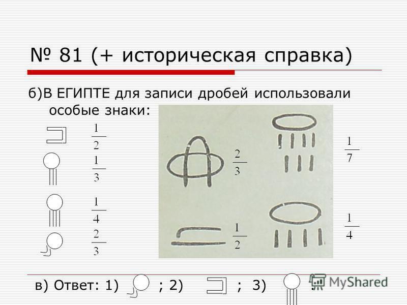 81 (+ историческая справка) б)В ЕГИПТЕ для записи дробей использовали особые знаки: в) Ответ: 1) ; 2) ; 3).