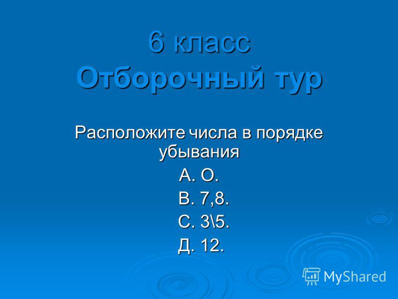 6 класс Отборочный тур Расположите числа в порядке убывания A. О. B. 7,8. B. 7,8. С. 3\5. С. 3\5. Д. 12. Д. 12.